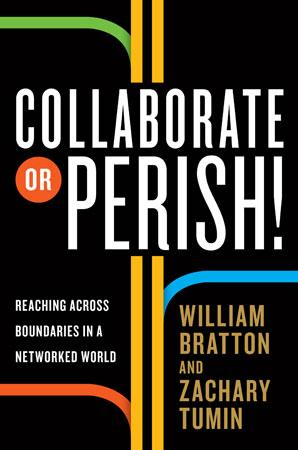 Collaborate or Perish by William Bratton and Zachary Tumin