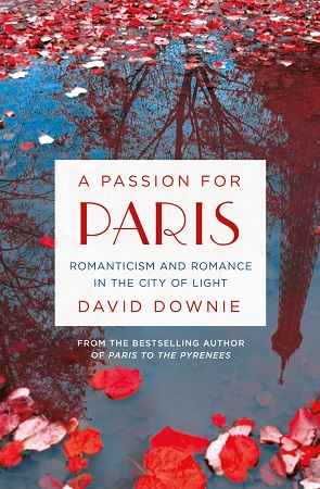 A Passion for Paris: Romanticism and Romance in the City of Light by David Downie