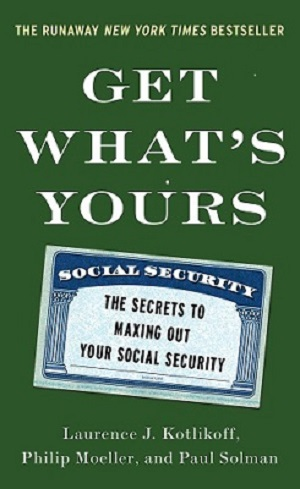 Get What's Yours: The Secrets to Maxing Out Your Social Security by Laurence J. Kotlikoff, Philip Moeller and Paul Solman
