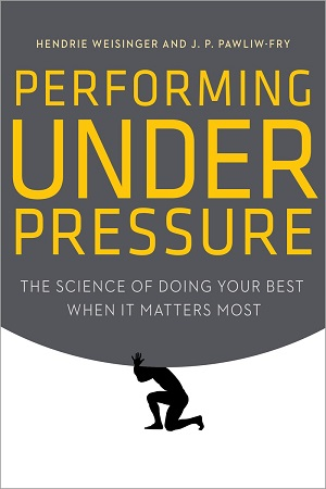 Performing Under Pressure: The Science of Doing Your Best When it Matters Most by Hendrie Weisinger and J.P. Pawliw-Fry