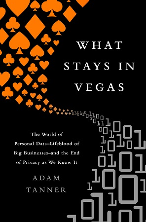 What Stays in Vegas: The World of Personal Data--Lifeblood of Big Business--and the End of Privacy as We Know It by Adam Tanner