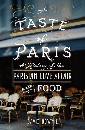 A Taste of Paris: A History of the Parisian Love Affair with Food by David Downie