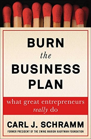 Burn the Business Plan: What Great Entrepreneurs Really Do by Carl S. Schramm