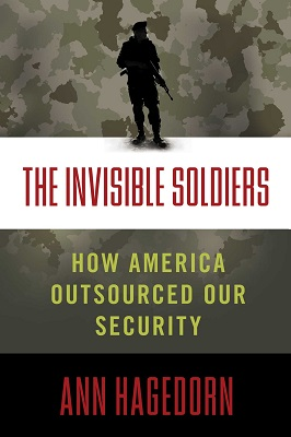 The Invisible Soldiers: How America Outsourced Our Security by Ann Hagedorn
