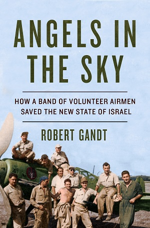Angels in the Sky: How a Band of Volunteer Airmen Saved the New State of Israel by Robert Gandt