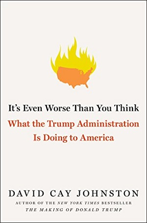 It's Even Worse Than You Think:  What the Trump Administration is Doing to America by David Cay Johnston