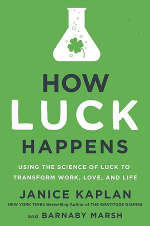 How Luck Happens: Using the Science of Luck to Transform Work, Love, and Life by Janice Kaplan and Barnaby Marsh