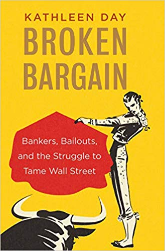 Broken Bargain: Bankers, Bailouts, and the Struggle to Tame Wall Street by Kathleen Day